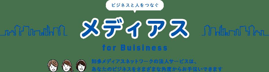 ビジネスと人をつなぐメディアスfor Buisiness 知多メディアスネットワークの法人サービスは、あなたのビジネスをさまざまな角度からお手伝いできます